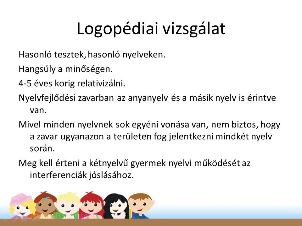 Logopédiai vizsgálat Hasonló tesztek, hasonló nyelveken. Hangsúly a minőségen. 4-5 éves korig relativizálni. Nyelvfejlődési zavarban az anyanyelv és a
