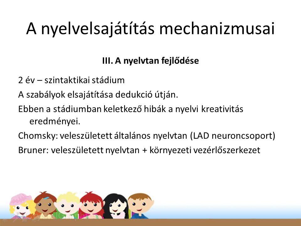 A nyelvelsajátítás mechanizmusai III. A nyelvtan fejlődése 2 év – szintaktikai stádium A szabályok elsajátítása dedukció útján. Ebben a stádiumban kel