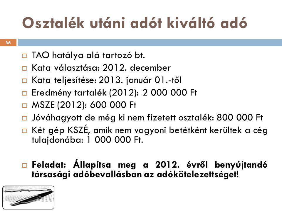 Osztalék utáni adót kiváltó adó  TAO hatálya alá tartozó bt.  Kata választása: 2012. december  Kata teljesítése: 2013. január 01.-től  Eredmény ta