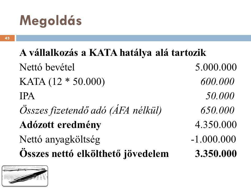 Megoldás A vállalkozás a KATA hatálya alá tartozik Nettó bevétel5.000.000 KATA (12 * 50.000) 600.000 IPA 50.000 Összes fizetendő adó (ÁFA nélkül) 650.