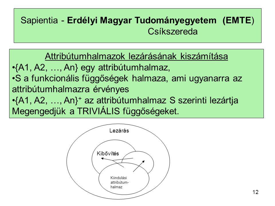 Sapientia - Erdélyi Magyar Tudományegyetem (EMTE) Csíkszereda Attribútumhalmazok lezárásának kiszámítása •{A1, A2, …, An} egy attribútumhalmaz, •S a funkcionális függőségek halmaza, ami ugyanarra az attribútumhalmazra érvényes •{A1, A2, …, An} + az attribútumhalmaz S szerinti lezártja Megengedjük a TRIVIÁLIS függőségeket.