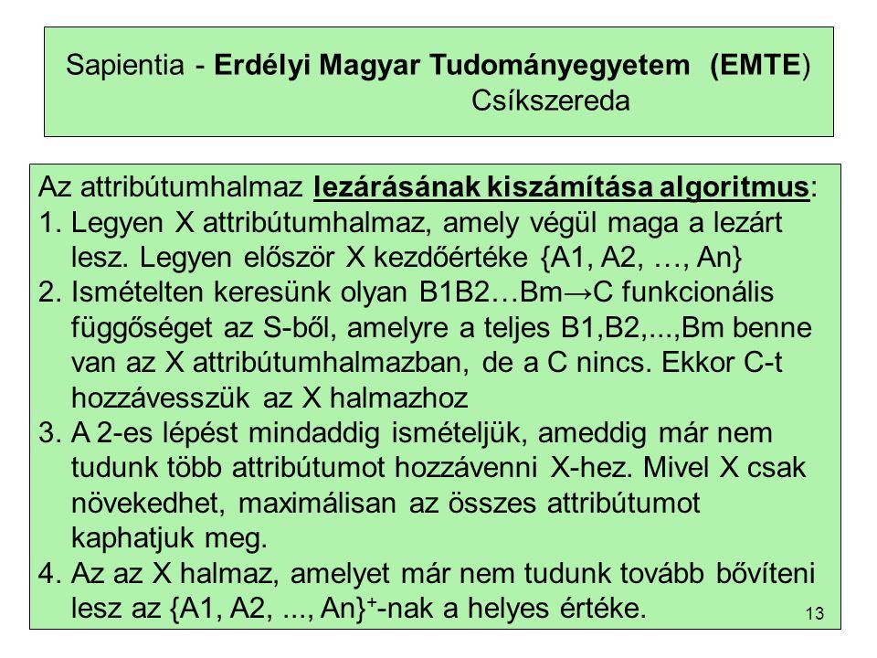 Sapientia - Erdélyi Magyar Tudományegyetem (EMTE) Csíkszereda Az attribútumhalmaz lezárásának kiszámítása algoritmus: 1.Legyen X attribútumhalmaz, amely végül maga a lezárt lesz.