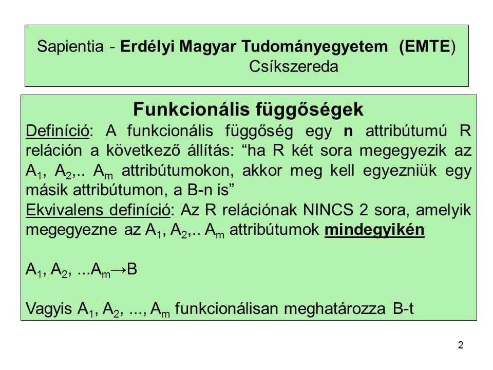 Sapientia - Erdélyi Magyar Tudományegyetem (EMTE) Csíkszereda Funkcionális függőségek Definíció: A funkcionális függőség egy n attribútumú R reláción a következő állítás: ha R két sora megegyezik az A 1, A 2,..