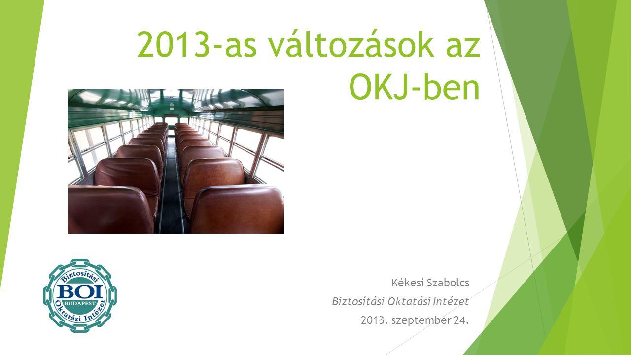 2013-as változások az OKJ-ben Kékesi Szabolcs Biztosítási Oktatási Intézet 2013. szeptember 24.