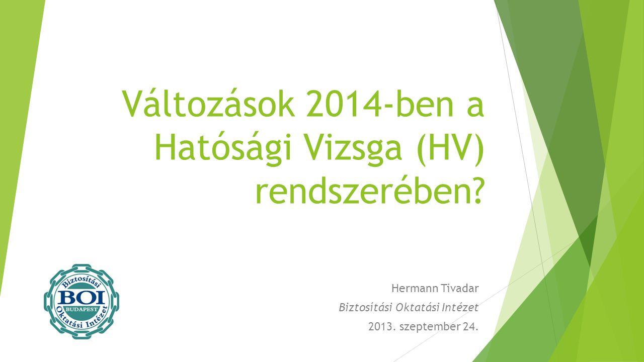Változások 2014-ben a Hatósági Vizsga (HV) rendszerében? Hermann Tivadar Biztosítási Oktatási Intézet 2013. szeptember 24.
