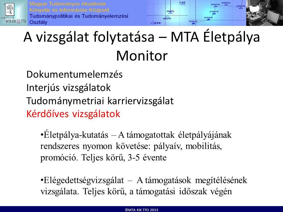 ©MTA KIK TTO 2013 A vizsgálat folytatása – MTA Életpálya Monitor Dokumentumelemzés Interjús vizsgálatok Tudománymetriai karriervizsgálat Kérdőíves vizsgálatok • Életpálya-kutatás – A támogatottak életpályájának rendszeres nyomon követése: pályaív, mobilitás, promóció.