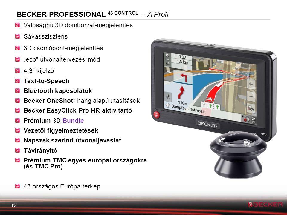 """13 BECKER PROFESSIONAL 43 CONTROL – A Profi Valósághű 3D domborzat-megjelenítés Sávasszisztens 3D csomópont-megjelenítés """"eco útvonaltervezési mód 4,3 kijelző Text-to-Speech Bluetooth kapcsolatok Becker OneShot: hang alapú utasítások Becker EasyClick Pro HR aktív tartó Prémium 3D Bundle Vezetői figyelmeztetések Napszak szerinti útvonaljavaslat Távirányító Prémium TMC egyes európai országokra (és TMC Pro) 43 országos Európa térkép"""