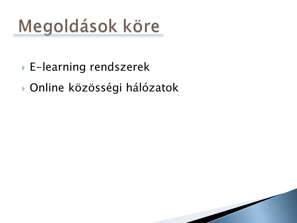  E-learning 1.0 ◦ LCMS (Learning Content Management System) ◦ Tartalomkezelő rendszerek  E-learning 2.0 ◦ VLE (Virtual Learning Environment) ◦ Kommunikációt, együttműködést is biztosít  E-learning 3.0 ◦ Jövő?