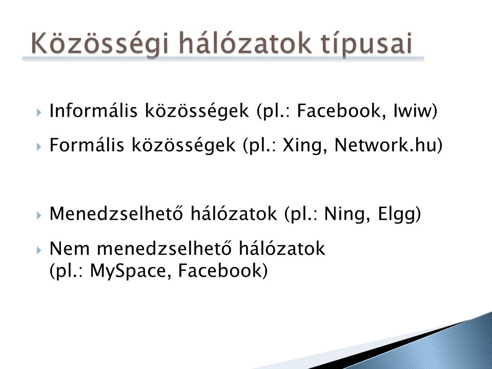  Informális közösségek (pl.: Facebook, Iwiw)  Formális közösségek (pl.: Xing, Network.hu)  Menedzselhető hálózatok (pl.: Ning, Elgg)  Nem menedzselhető hálózatok (pl.: MySpace, Facebook)