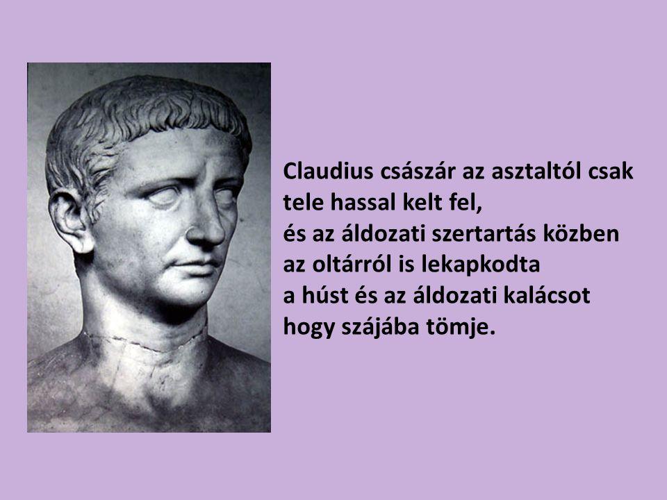 Claudius császár az asztaltól csak tele hassal kelt fel, és az áldozati szertartás közben az oltárról is lekapkodta a húst és az áldozati kalácsot hogy szájába tömje.
