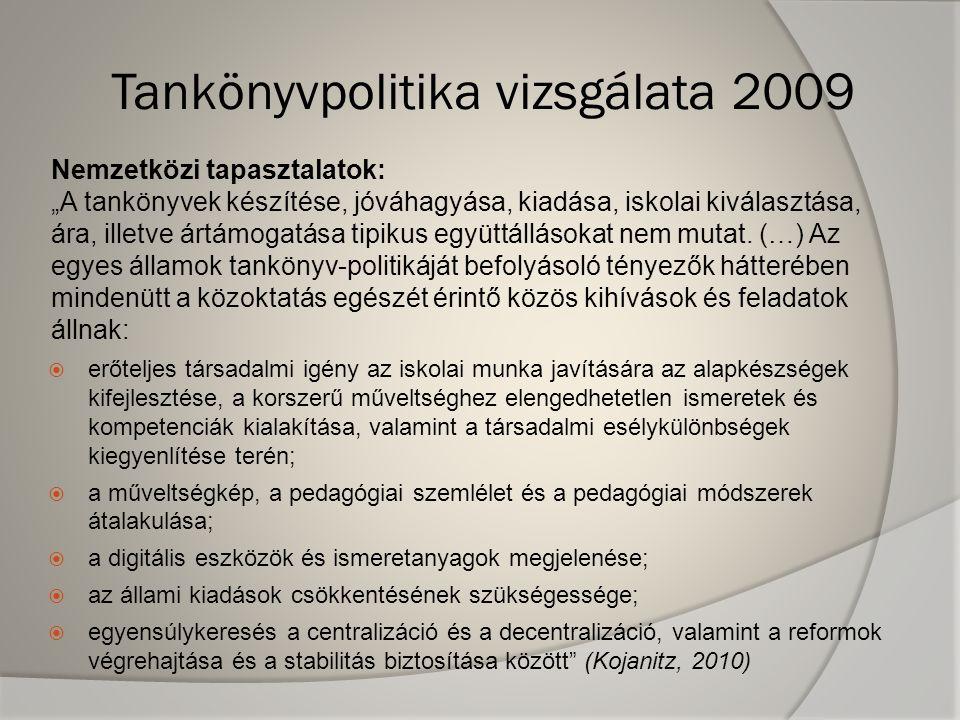 """Tankönyvpolitika vizsgálata 2009  erőteljes társadalmi igény az iskolai munka javítására az alapkészségek kifejlesztése, a korszerű műveltséghez elengedhetetlen ismeretek és kompetenciák kialakítása, valamint a társadalmi esélykülönbségek kiegyenlítése terén;  a műveltségkép, a pedagógiai szemlélet és a pedagógiai módszerek átalakulása;  a digitális eszközök és ismeretanyagok megjelenése;  az állami kiadások csökkentésének szükségessége;  egyensúlykeresés a centralizáció és a decentralizáció, valamint a reformok végrehajtása és a stabilitás biztosítása között (Kojanitz, 2010) Nemzetközi tapasztalatok: """"A tankönyvek készítése, jóváhagyása, kiadása, iskolai kiválasztása, ára, illetve ártámogatása tipikus együttállásokat nem mutat."""