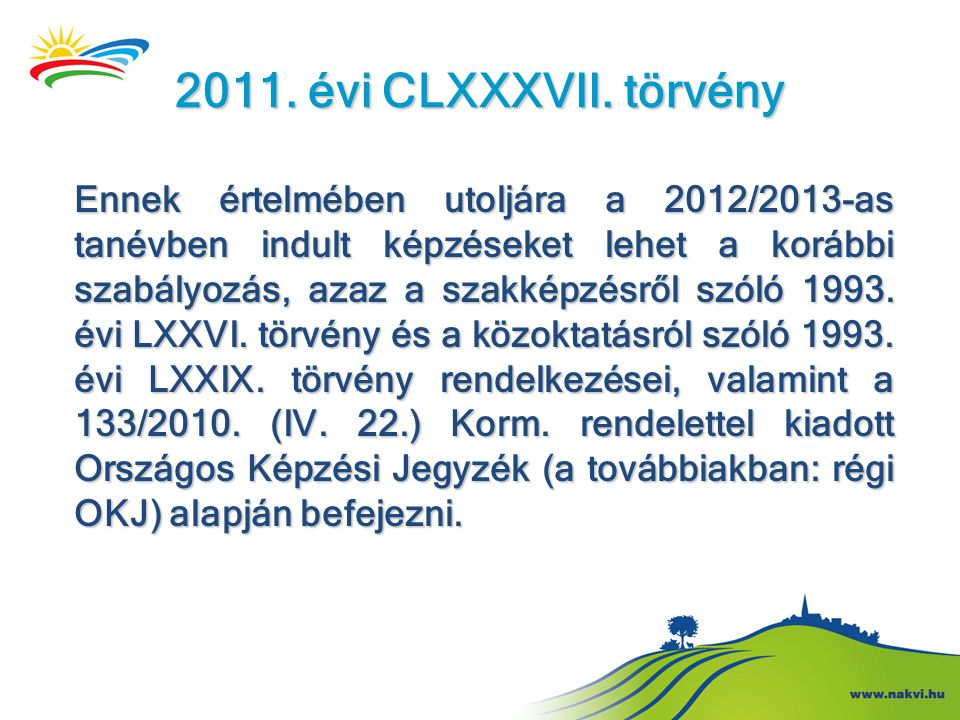 2011. évi CLXXXVII. törvény Ennek értelmében utoljára a 2012/2013-as tanévben indult képzéseket lehet a korábbi szabályozás, azaz a szakképzésről szól