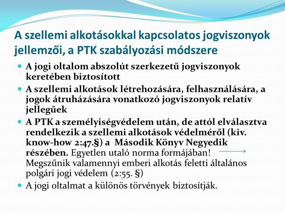 A szellemi alkotásokkal kapcsolatos jogviszonyok jellemzői, a PTK szabályozási módszere  A jogi oltalom abszolút szerkezetű jogviszonyok keretében biztosított  A szellemi alkotások létrehozására, felhasználására, a jogok átruházására vonatkozó jogviszonyok relatív jellegűek  A PTK a személyiségvédelem után, de attól elválasztva rendelkezik a szellemi alkotások védelméről (kiv.