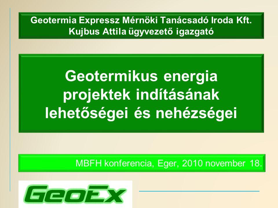 Geotermia Expressz Mérnöki Tanácsadó Iroda Kft. Kujbus Attila ügyvezető igazgató MBFH konferencia, Eger, 2010 november 18. Geotermikus energia projekt