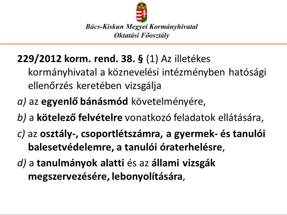 229/2012 korm. rend. 38. § (1) Az illetékes kormányhivatal a köznevelési intézményben hatósági ellenőrzés keretében vizsgálja a) az egyenlő bánásmód k