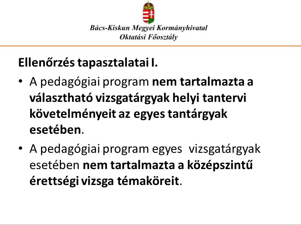 Ellenőrzés tapasztalatai I. • A pedagógiai program nem tartalmazta a választható vizsgatárgyak helyi tantervi követelményeit az egyes tantárgyak eseté