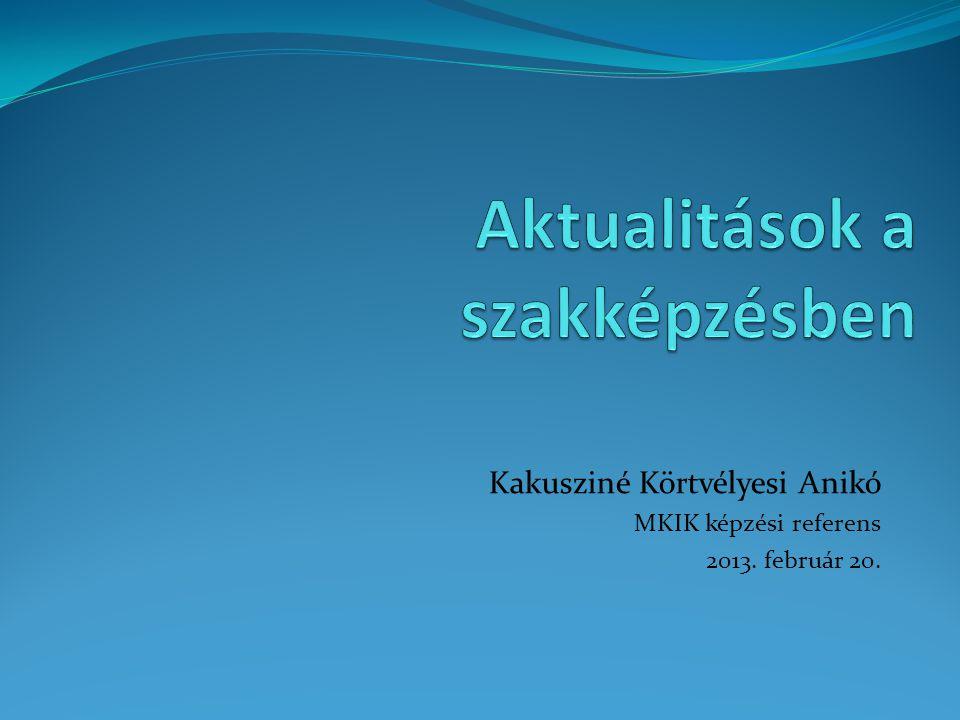 Kakusziné Körtvélyesi Anikó MKIK képzési referens 2013. február 20.