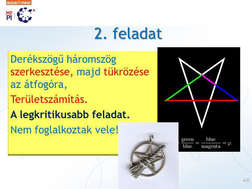 2. feladat •30 Derékszögű háromszög szerkesztése, majd tükrözése az átfogóra, Területszámítás. A legkritikusabb feladat. Nem foglalkoztak vele!