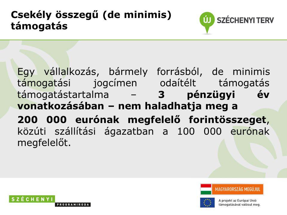 Csekély összegű (de minimis) támogatás Egy vállalkozás, bármely forrásból, de minimis támogatási jogcímen odaítélt támogatás támogatástartalma – 3 pénzügyi év vonatkozásában – nem haladhatja meg a 200 000 eurónak megfelelő forintösszeget, közúti szállítási ágazatban a 100 000 eurónak megfelelőt.