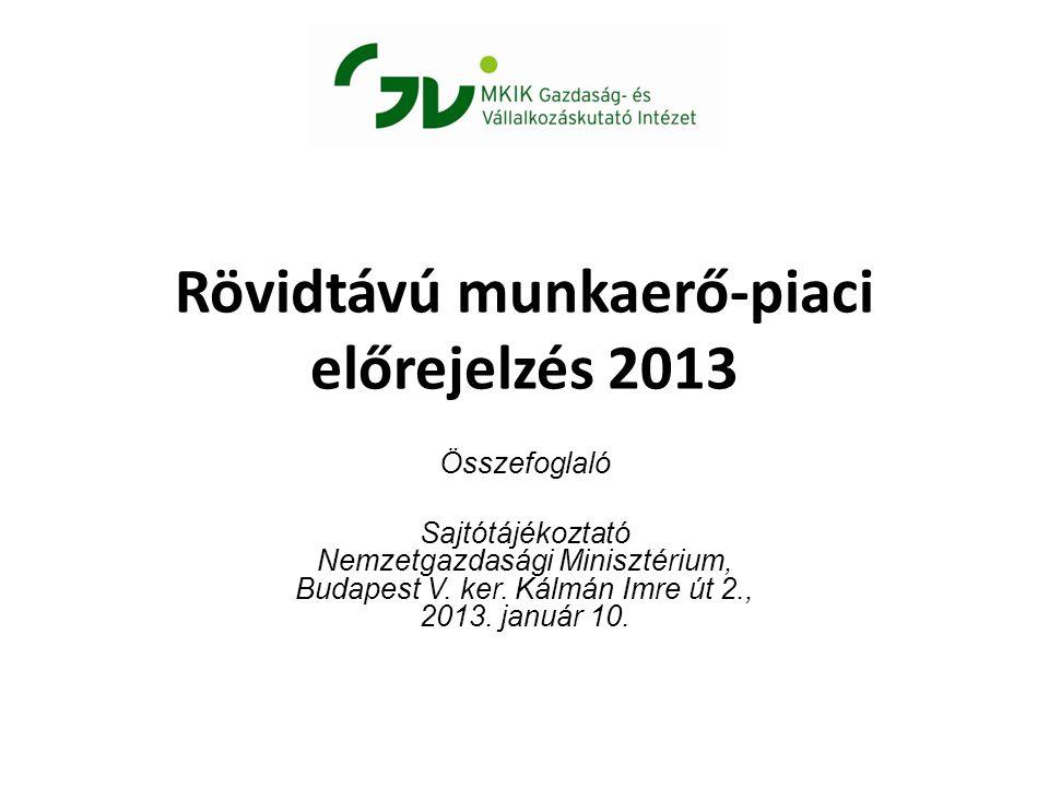 Rövidtávú munkaerő-piaci előrejelzés 2013 Összefoglaló Sajtótájékoztató Nemzetgazdasági Minisztérium, Budapest V.