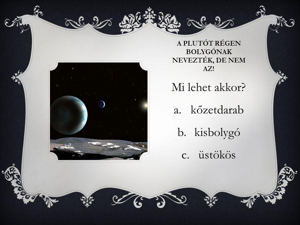 A PLUTÓT RÉGEN BOLYGÓNAK NEVEZTÉK, DE NEM AZ! Mi lehet akkor? a.kőzetdarab b.kisbolygó c.üstökös