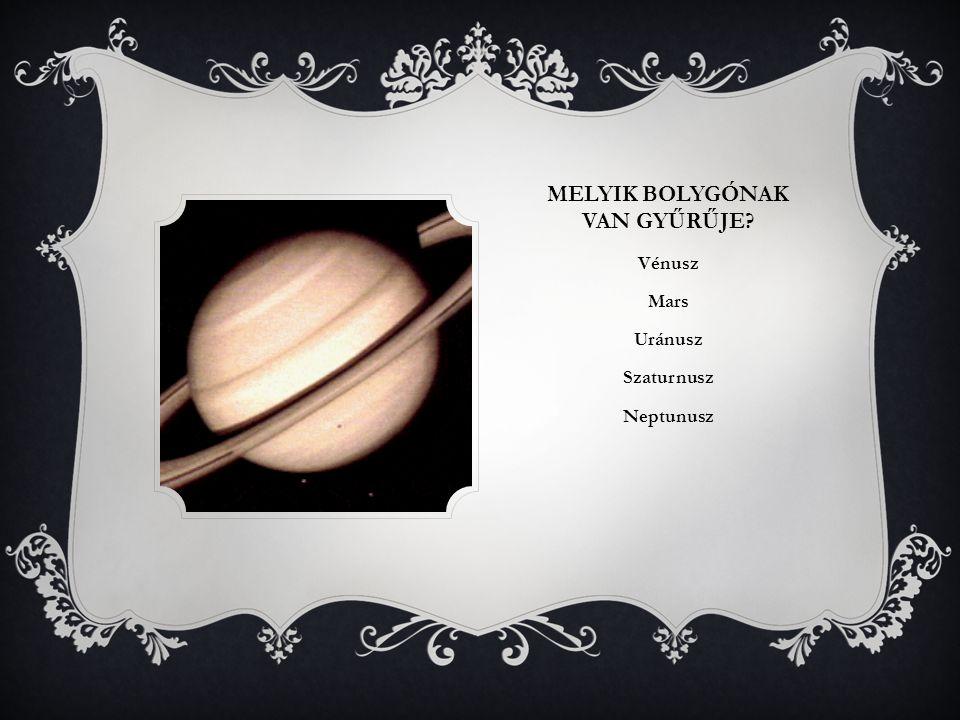 MELYIK BOLYGÓNAK VAN GYŰRŰJE? Vénusz Mars Uránusz Szaturnusz Neptunusz