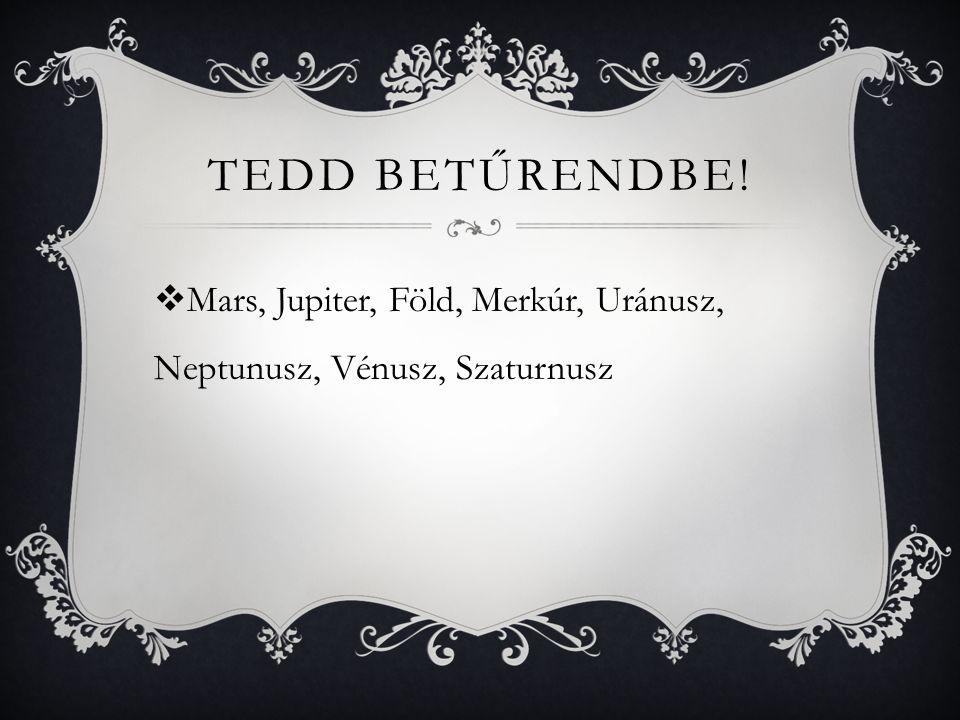 TEDD BETŰRENDBE!  Mars, Jupiter, Föld, Merkúr, Uránusz, Neptunusz, Vénusz, Szaturnusz