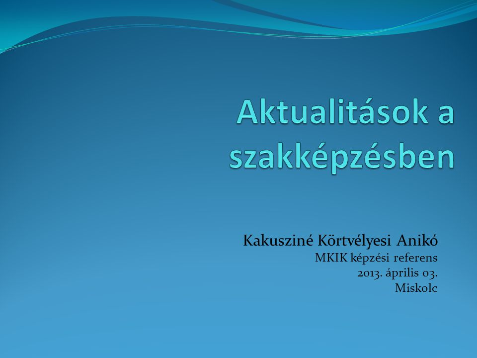Kakusziné Körtvélyesi Anikó MKIK képzési referens 2013. április 03. Miskolc
