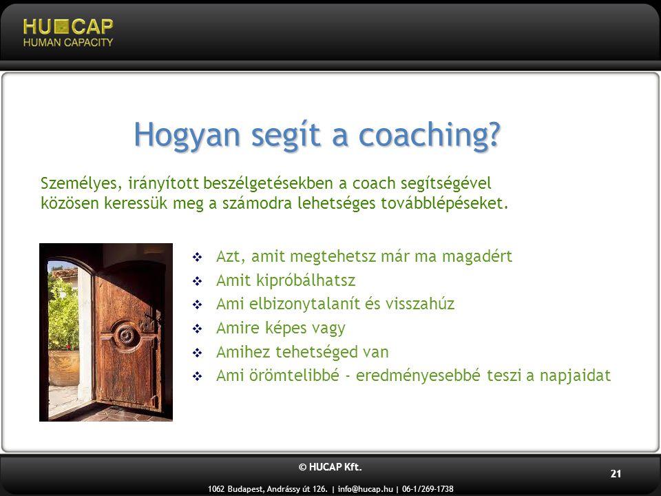 © HUCAP Kft. 1062 Budapest, Andrássy út 126. | info@hucap.hu | 06-1/269-1738 21 Hogyan segít a coaching?  Azt, amit megtehetsz már ma magadért  Amit