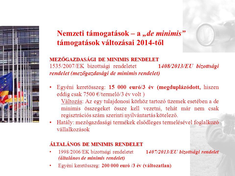 """Nemzeti támogatások – a """"de minimis támogatások változásai 2014-től MEZŐGAZDASÁGI DE MINIMIS RENDELET 1535/2007/EK bizottsági rendeletet 1408/2013/EU bizottsági rendelet (mezőgazdasági de minimis rendelet) • Egyéni keretösszeg: 15 000 euró/3 év (megduplázódott, hiszen eddig csak 7500 €/termelő/3 év volt ) Változás: Az egy tulajdonosi körhöz tartozó üzemek esetében a de minimis összegeket össze kell vezetni, tehát már nem csak regisztrációs szám szerinti nyilvántartás kötelező."""