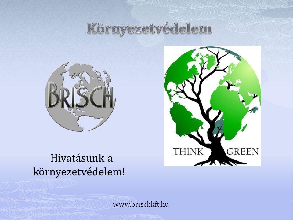Hivatásunk a környezetvédelem! www.brischkft.hu
