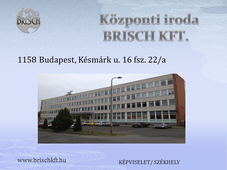 1158 Budapest, Késmárk u. 16 fsz. 22/a KÉPVISELET/ SZÉKHELY www.brischkft.hu