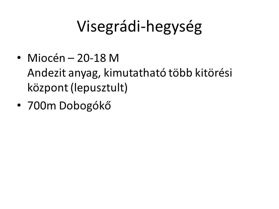 Visegrádi-hegység • Miocén – 20-18 M Andezit anyag, kimutatható több kitörési központ (lepusztult) • 700m Dobogókő