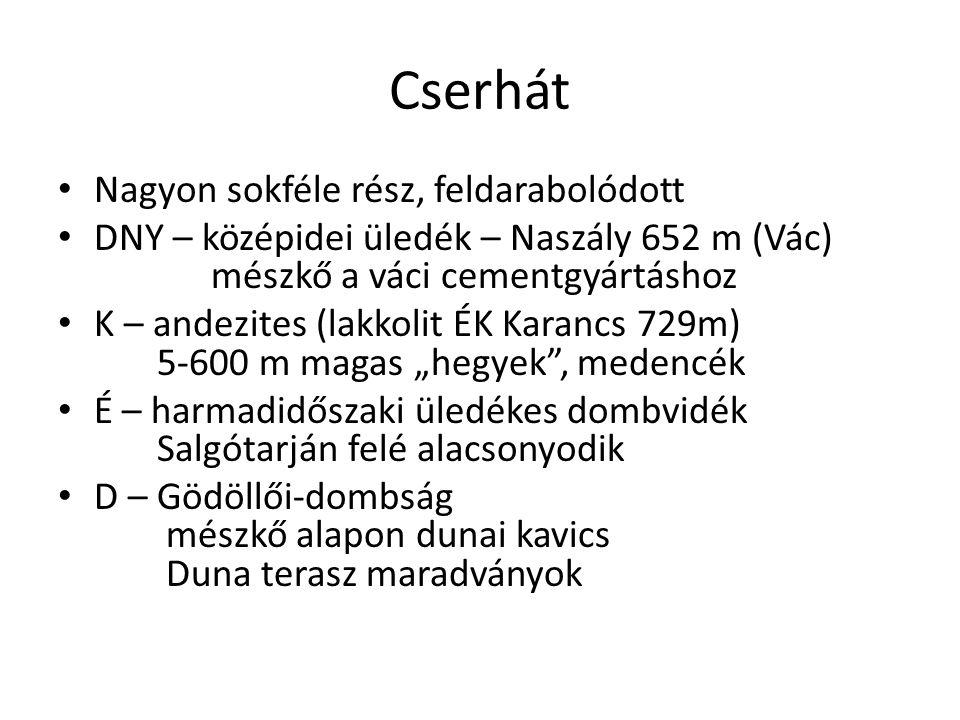 Cserhát • Nagyon sokféle rész, feldarabolódott • DNY – középidei üledék – Naszály 652 m (Vác) mészkő a váci cementgyártáshoz • K – andezites (lakkolit