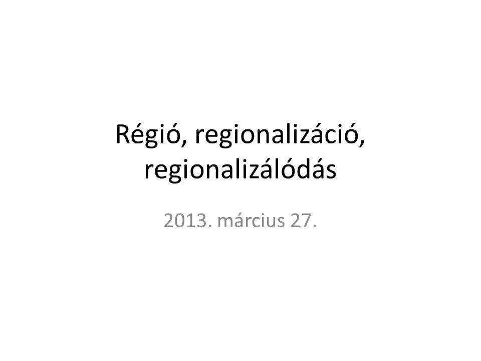 Régió, regionalizáció, regionalizálódás 2013. március 27.