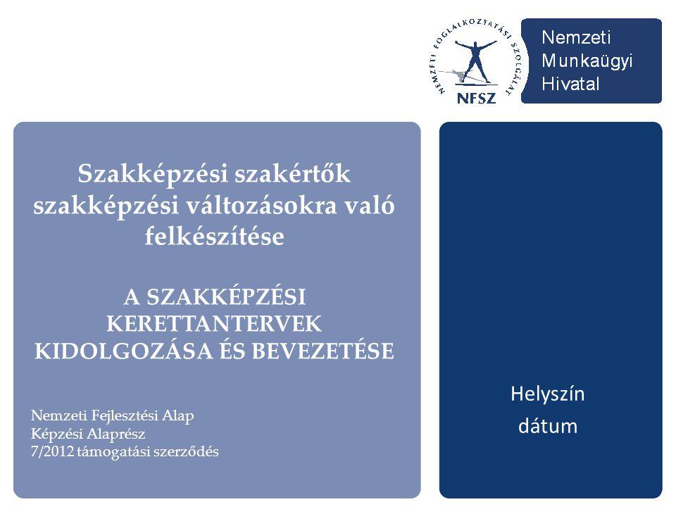 Szakképzési szakértők szakképzési változásokra való felkészítése A SZAKKÉPZÉSI KERETTANTERVEK KIDOLGOZÁSA ÉS BEVEZETÉSE Helyszín dátum Nemzeti Fejlesztési Alap Képzési Alaprész 7/2012 támogatási szerződés