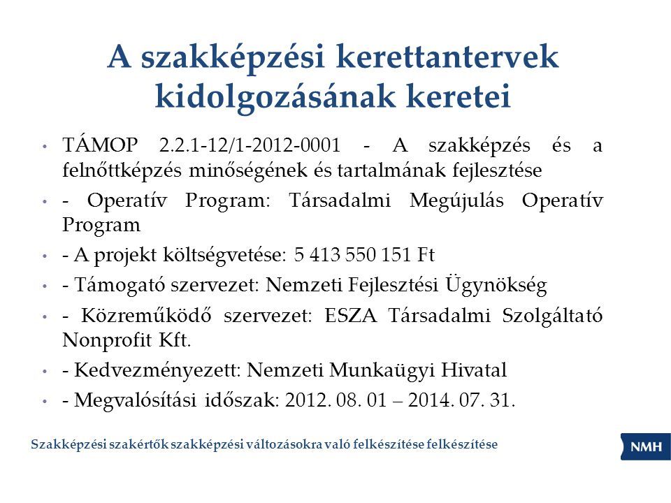 A szakképzési kerettantervek kidolgozásának keretei • TÁMOP 2.2.1-12/1-2012-0001 - A szakképzés és a felnőttképzés minőségének és tartalmának fejlesztése • - Operatív Program: Társadalmi Megújulás Operatív Program • - A projekt költségvetése: 5 413 550 151 Ft • - Támogató szervezet: Nemzeti Fejlesztési Ügynökség • - Közreműködő szervezet: ESZA Társadalmi Szolgáltató Nonprofit Kft.