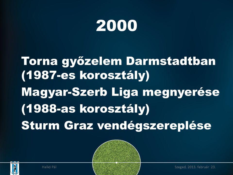 2000 Torna győzelem Darmstadtban (1987-es korosztály) Magyar-Szerb Liga megnyerése (1988-as korosztály) Sturm Graz vendégszereplése Halkó Pál Szeged, 2013.