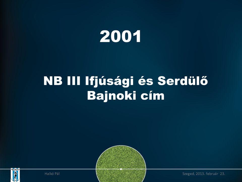 2001 NB III Ifjúsági és Serdülő Bajnoki cím Halkó Pál Szeged, 2013. február 23.