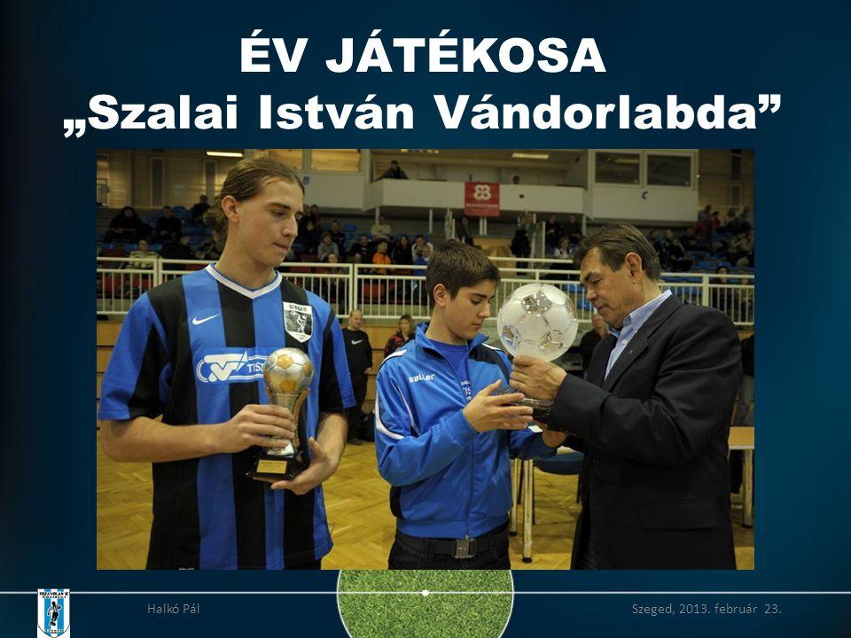 """ÉV JÁTÉKOSA """"Szalai István Vándorlabda Halkó Pál Szeged, 2013. február 23."""