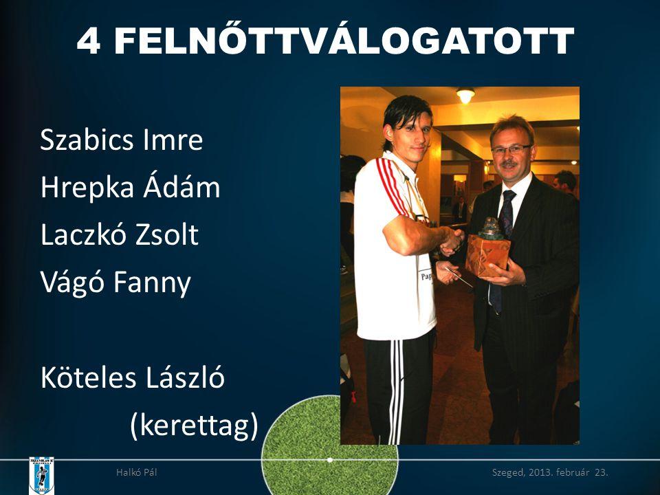 4 FELNŐTTVÁLOGATOTT Szabics Imre Hrepka Ádám Laczkó Zsolt Vágó Fanny Köteles László (kerettag) Halkó Pál Szeged, 2013.