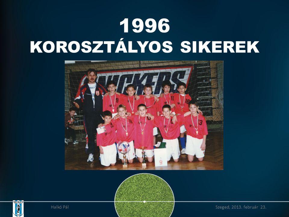 1996 KOROSZTÁLYOS SIKEREK Halkó Pál Szeged, 2013. február 23.