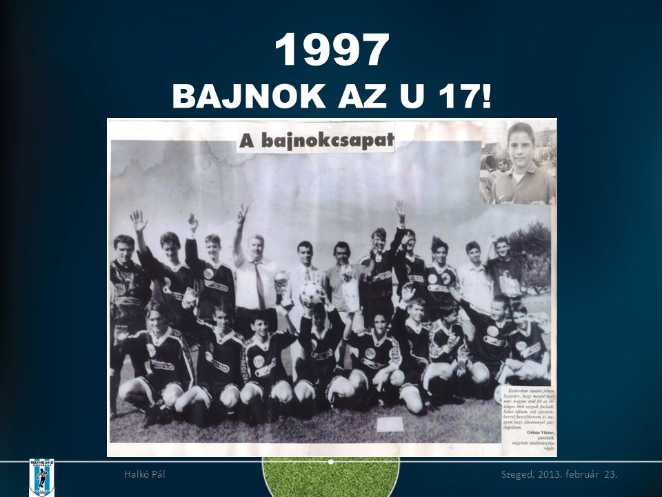1997 BAJNOK AZ U 17! Halkó Pál Szeged, 2013. február 23.