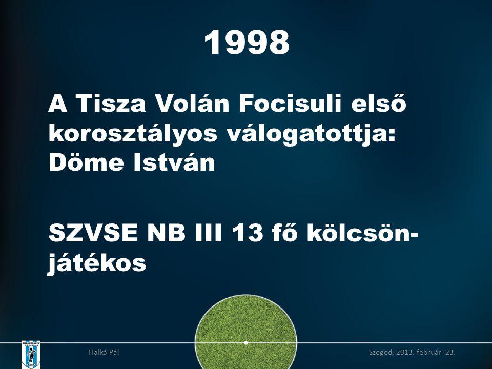 1998 A Tisza Volán Focisuli első korosztályos válogatottja: Döme István SZVSE NB III 13 fő kölcsön- játékos Halkó Pál Szeged, 2013.
