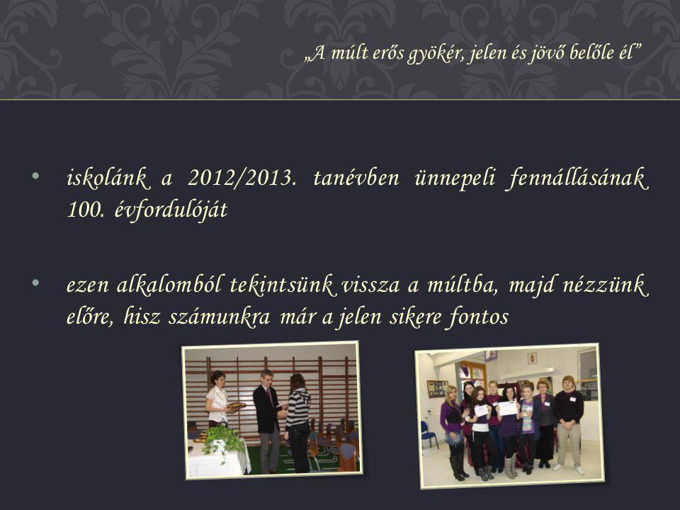 • iskolánk a 2012/2013. tanévben ünnepeli fennállásának 100. évfordulóját • ezen alkalomból tekintsünk vissza a múltba, majd nézzünk előre, hisz számu