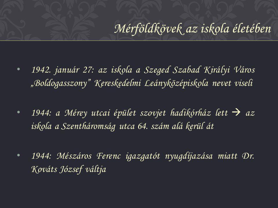 """• 1942. január 27: az iskola a Szeged Szabad Királyi Város """"Boldogasszony"""" Kereskedelmi Leányközépiskola nevet viseli • 1944: a Mérey utcai épület szo"""