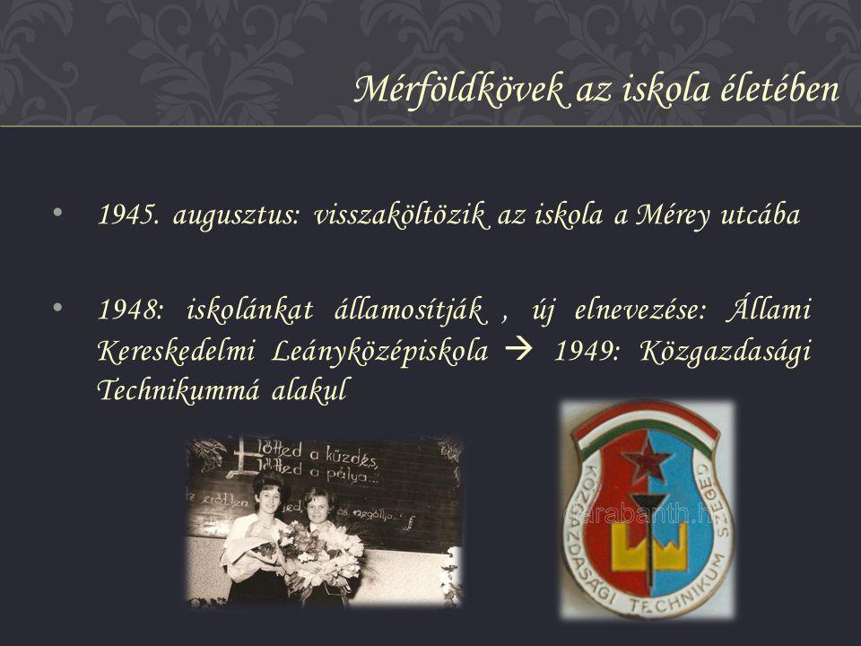 • 1945. augusztus: visszaköltözik az iskola a Mérey utcába • 1948: iskolánkat államosítják, új elnevezése: Állami Kereskedelmi Leányközépiskola  1949