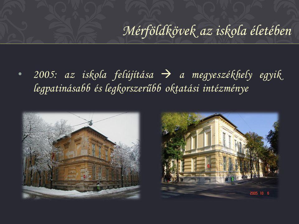 • 2005: az iskola felújítása  a megyeszékhely egyik legpatinásabb és legkorszerűbb oktatási intézménye Mérföldkövek az iskola életében