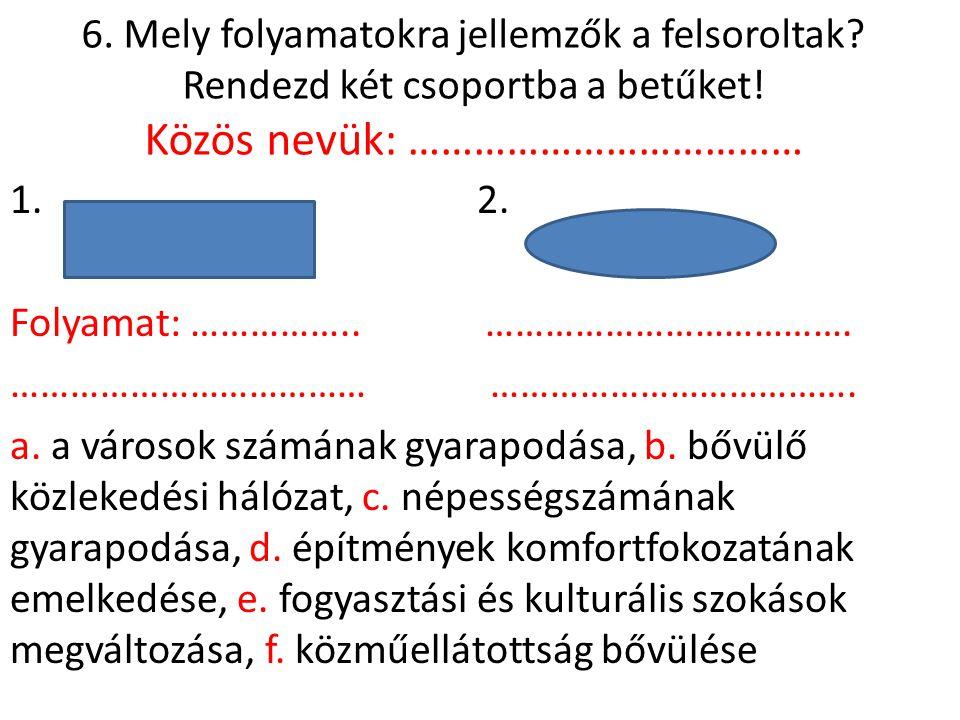 6. Mely folyamatokra jellemzők a felsoroltak? Rendezd két csoportba a betűket! Közös nevük: ……………………………… 1. 2. Folyamat: …………….. ………………………………. …………………