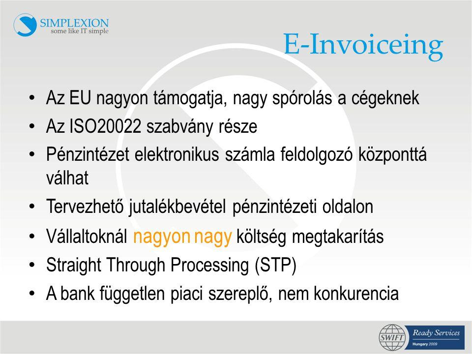 E-Invoiceing • Az EU nagyon támogatja, nagy spórolás a cégeknek • Az ISO20022 szabvány része • Pénzintézet elektronikus számla feldolgozó központtá válhat • Tervezhető jutalékbevétel pénzintézeti oldalon • Vállaltoknál nagyon nagy költség megtakarítás • Straight Through Processing (STP) • A bank független piaci szereplő, nem konkurencia